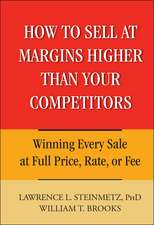 How to Sell at Margins Higher Than Your Competitors: Winning Every Sale at Full Price, Rate, or Fee
