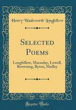 Selected Poems: Longfellow, Macaulay, Lowell, Browning, Byron, Shelley (Classic Reprint)