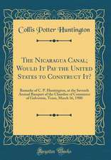 The Nicaragua Canal; Would It Pay the United States to Construct It?: Remarks of C. P. Huntington, at the Seventh Annual Banquet of the Chamber of Com