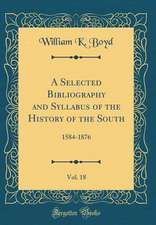 A Selected Bibliography and Syllabus of the History of the South, Vol. 18: 1584-1876 (Classic Reprint)