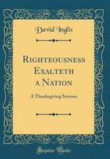 Righteousness Exalteth a Nation: A Thanksgiving Sermon (Classic Reprint)
