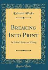 Breaking Into Print: An Editor's Advice on Writing (Classic Reprint)