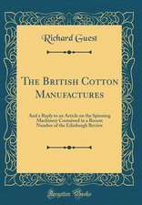 The British Cotton Manufactures: And a Reply to an Article on the Spinning Machinery Contained in a Recent Number of the Edinburgh Review (Classic Rep