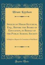 Speech of Hiram Ketchum, Esq., Before the Board of Education, in Behalf of the Public School Society: In Reply to a Report of a Committee of Said Boar