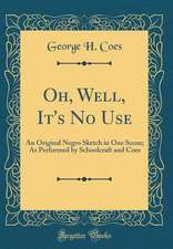Oh, Well, It's No Use: An Original Negro Sketch in One Scene; As Performed by Schoolcraft and Coes (Classic Reprint)