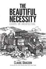 The Beautiful Necessity:  Essays on Architecture