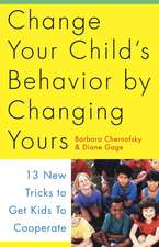 Change Your Child's Behavior by Changing Yours:  13 New Tricks to Get Kids to Cooperate