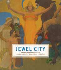Jewel City – Art from San Francisco`s Panama–Pacific International Exposition