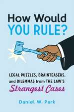 How Would You Rule? – Legal Puzzles, Brainteasers, and Dilemmas from the Law`s Strangest Cases