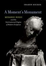 A Moment`s Monument – Medardo Rosso and the International Origins of Modern Sculpture