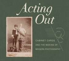 Acting Out – Cabinet Cards and the Making of Modern Photography