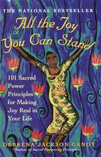All The Joy You Can Stand: 101 Sacred Power Principles for Making Joy Real in Your Life