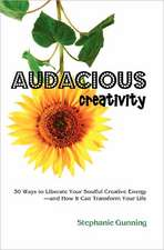 Audacious Creativity:  30 Ways to Liberate Your Soulful Creative Energy--And How It Can Transform Your Life