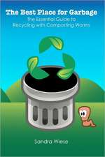 The Best Place for Garbage:  The Essential Guide to Recyling with Composting Worms