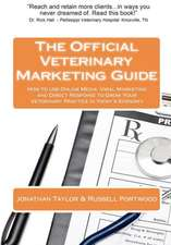 The Official Veterinary Marketing Guide:  How to Use Online Media, Viral Marketing and Direct Response to Grow Your Veterinary Practice in Today's Econ