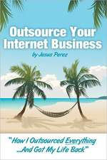 Outsource Your Internet Business:  How I Outsourced Everything...and Got My Life Back