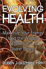 Evolving Health:  Maximize Your Energy Using the Wisdom of Science and Divine Design