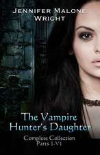 The Vampire Hunter's Daughter the Complete Collection:  From the Ashes