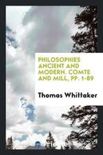 Philosophies Ancient and Modern. Comte and Mill, pp. 1-89