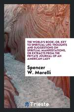 The World's Book; Or, Key to Spiritual Life: Thoughs and Suggestions on Spiritual Manifestations ...