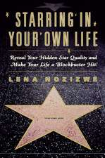 Starring in Your Own Life: Reveal Your Hidden Star Quality and Make Your Life a Blockbuster Hit