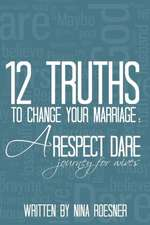 12 Truths to Change Your Marriage:  A Respect Dare Journey