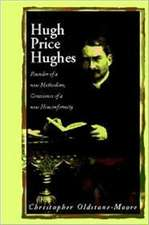 Hugh Price Hughes: Founder of a New Methodism, Conscience of a New Conformity