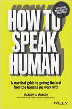 How to Speak Human: A Practical Guide to Getting the Best from the Humans You Work With
