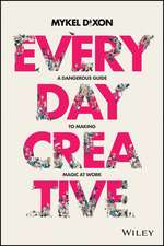 Everyday Creative: A Dangerous Guide for Making Magic at Work