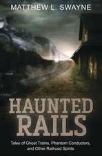 Haunted Rails: Tales of Ghost Trains, Phantom Conductors, and Other Railroad Spirits
