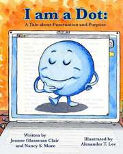 I Am a Dot:  A Tale about Punctuation and Purpose