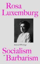Rosa Luxemburg: Socialism or Barbarism: Selected Writings