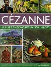 Cezanne:  An Illustrated Exploration of the Artist, His Life and Context, with a Gallery of 300 of His Finest Paintin