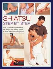 Shiatsu:  How to Unlock and Rebalance the Body's Vital Energy, Shown in More Than 300 Photographs