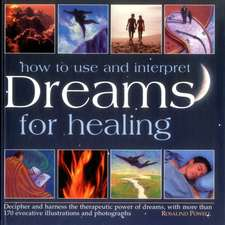 How to Interpret and Use Dreams for Healing:  Decipher and Harness the Therapeutic Power of Dreams, with More Than 170 Evocative Illustrations and Phot