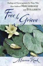 Free to Grieve:  Healing and Encouragementfor Those Who Have Suffered Miscarriageand Stillbirth