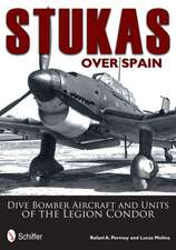 Stukas Over Spain: Dive Bomber Aircraft and Units of the Legion Condor