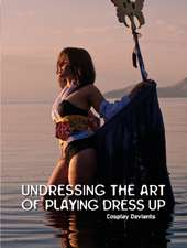 Undressing the Art of Playing Dress Up: Cosplay Deviants
