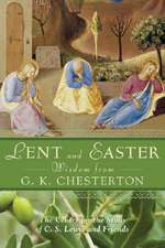 Lent and Easter Wisdom from G.K. Chesterton:  Daily Scripture and Prayers Together with G.K. Chesterton's Own Words
