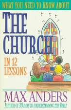 What You Need to Know about the Church in 12 Lessons:  The What You Need to Know Study Guide Series