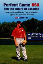 Perfect Game USA And The Future Of Baseball: How the Remaking of Youth Scouting Affects the National Pastime
