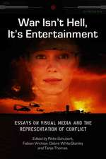 War Isn't Hell, It's Entertainment:  Essays on Visual Media and the Representation of Conflict