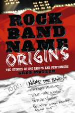 Rock Band Name Origins:  The Stories of 240 Groups and Performers