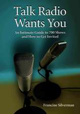 Talk Radio Wants You:  An Intimate Guide to 700 Shows and How to Get Invited