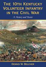 The 10th Kentucky Volunteer Infantry in the Civil War:  A History and Roster