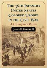 The 36th Infantry United States Colored Troops in the Civil War:  A History and Roster