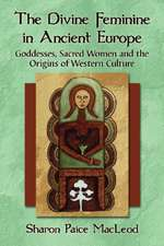 The Divine Feminine in Ancient Europe:  Goddesses, Sacred Women, and the Origins of Western Culture