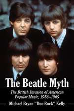 The Beatle Myth:  The British Invasion of American Popular Music, 1956-1969