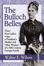 The Bulloch Belles:  First Ladies, a Spy, Mother of a President and Other Remarkable Women of a 19th Century Georgia Family