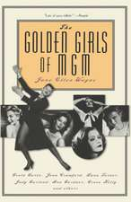 The Golden Girls of MGM: Greta Garbo, Joan Crawford, Lana Turner, Judy Garland, Ava Gardner, Grace Kelly, and Others